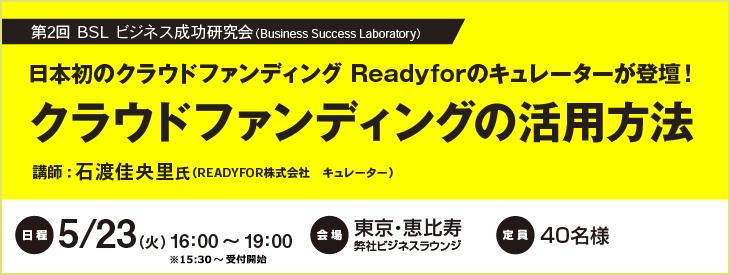 第2回 BSL ビジネス成功研究会 日本初のクラウドファンディング Readyforのキュレーターが登壇!クラウドファンディングの活用方法