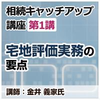 """""""宅地評価実務の要点・相続キャッチアップ講座第1講"""